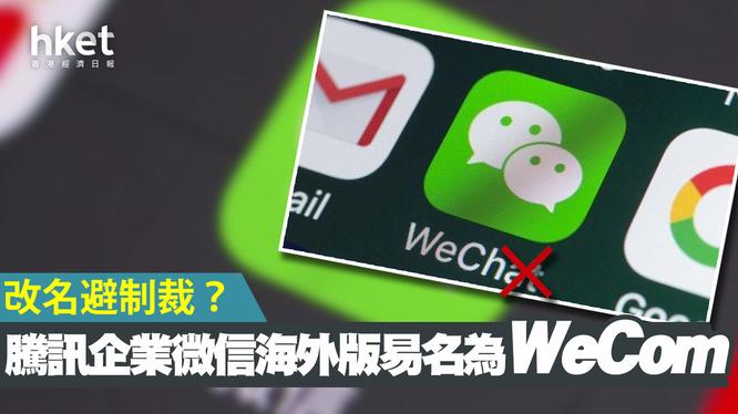 Tencent đã lặng lẽ đổi tên WeChat thành WeCom để tránh bị Mỹ trừng phạt (Ảnh: Hket).
