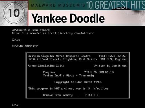 1. Yankee Doodle: Được phát hiện lần đầu hồi năm 1989, do tin tặc người Bulgari viết, virus này trú trong bộ nhớ DOS, nhiễm vào các file có đuôi .com và .exe. Malware này nổi tiếng nhờ lấy tên của một bản nhạc. Một khi nhiễm được vào hệ thống, nó chơi bài