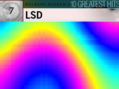 4. LSD: Đây có thể xem là tác phẩm đồ họa ở thời kỳ Woodstock những năm 1970 tại Mỹ. Vấn đề là trong khi nạn nhân đang hứng thú với những màn trình diễn đầy màu sắc của nó trên màn hình thì con virus âm thầm ghi đè lên mọi file trong thư mục. Sau khi thực hiện xong, nó đưa lên màn hình một thông điệp khoái trá: