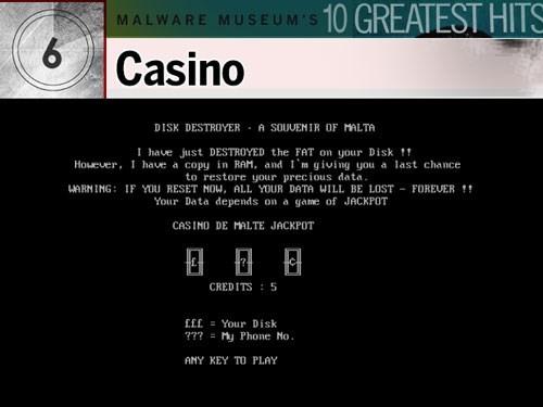 """5. Casino: Con virus tinh ranh này được cho là được tạo ra bởi Mikko Hypponen, người ủng hộ cho Malware Museum ảo như một nơi hoài niệm về quá khứ. Nạn nhân nhận được tin nhắn có nội dung tạm dịch là: """"Tôi vừa PHÁ HỦY phân vùng FAT [File Allocation Tables] trên đĩa cứng!! Tuy nhiên, tôi đã copy một bản trong RAM và tôi cho bạn cơ hội cuối cùng để phục hồi dữ liệu"""". Sau đó, nạn nhân phải chơi 5 ván bài (Jackpot) với mục tiêu là cứu lấy dữ liệu. Nhưng cho dù thắng hay thua thì hầu hết biến thể của Casino đều tắt máy tính của nạn nhân, buộc họ phải cài lại hệ điều hành."""