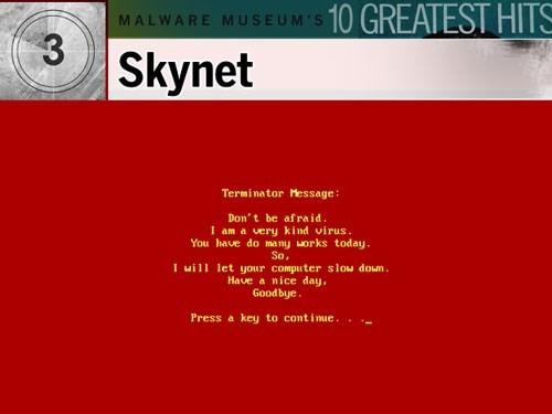 """8. Skynet: Malware này rõ ràng lấy cảm hứng từ bộ phim Kẻ hủy diệt (The Terminator) của diễn viên gạo cội Arnold Schwarzenegger hồi năm 1984. Nó nhiễm vào mọi file có đuôi .exe, làm chậm PC đáng kể. Ngay sau đó, màn hình sẽ chuyển sang màu đỏ và một dòng tin nhắn tiếng Anh đầy lỗi ngữ pháp mà nhiều người cho rằng tiếng Anh không phải là ngôn ngữ của của kẻ viết ra virus. Nội dung thông báo nói rằng Skynet là một """"virus dễ thương"""". Tuy vậy, nó đã làm chậm rất nhiều máy tính và khiến người dùng bực bội."""